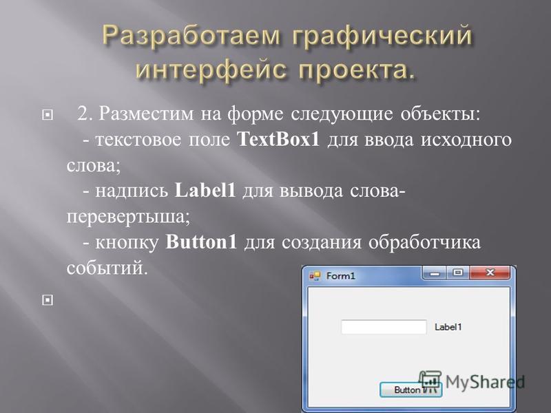 2. Разместим на форме следующие объекты : - текстовое поле TextBox1 для ввода исходного слова ; - надпись Label1 для вывода слова - перевертыша ; - кнопку Button1 для создания обработчика событий.