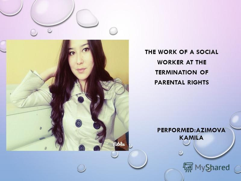 PERFORMED:AZIMOVA KAMILA THE WORK OF A SOCIAL WORKER AT THE TERMINATION OF PARENTAL RIGHTS