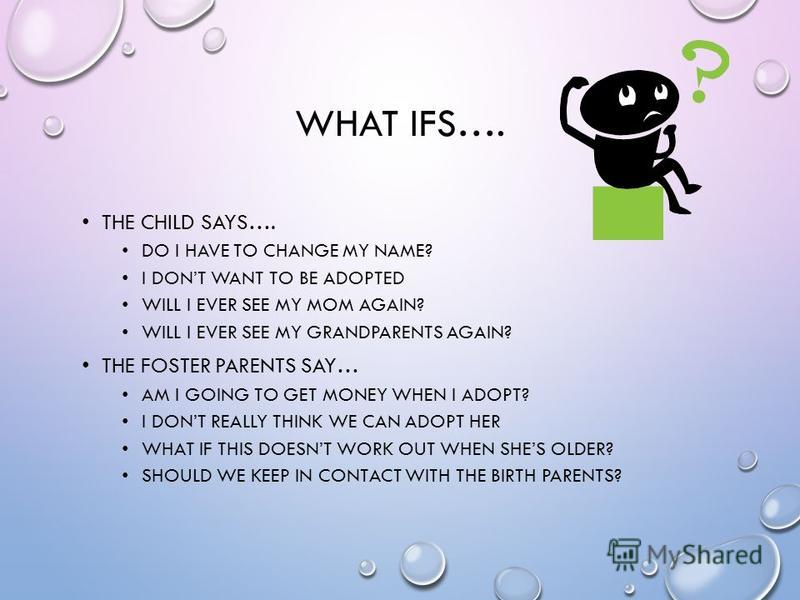 WHAT IFS…. THE CHILD SAYS…. DO I HAVE TO CHANGE MY NAME? I DONT WANT TO BE ADOPTED WILL I EVER SEE MY MOM AGAIN? WILL I EVER SEE MY GRANDPARENTS AGAIN? THE FOSTER PARENTS SAY… AM I GOING TO GET MONEY WHEN I ADOPT? I DONT REALLY THINK WE CAN ADOPT HER