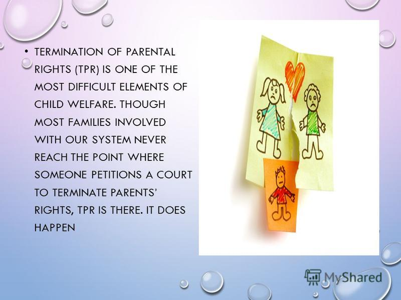 TERMINATION OF PARENTAL RIGHTS (TPR) IS ONE OF THE MOST DIFFICULT ELEMENTS OF CHILD WELFARE. THOUGH MOST FAMILIES INVOLVED WITH OUR SYSTEM NEVER REACH THE POINT WHERE SOMEONE PETITIONS A COURT TO TERMINATE PARENTS RIGHTS, TPR IS THERE. IT DOES HAPPEN