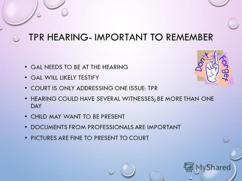 TPR HEARING- IMPORTANT TO REMEMBER GAL NEEDS TO BE AT THE HEARING GAL WILL LIKELY TESTIFY COURT IS ONLY ADDRESSING ONE ISSUE: TPR HEARING COULD HAVE SEVERAL WITNESSES; BE MORE THAN ONE DAY CHILD MAY WANT TO BE PRESENT DOCUMENTS FROM PROFESSIONALS ARE