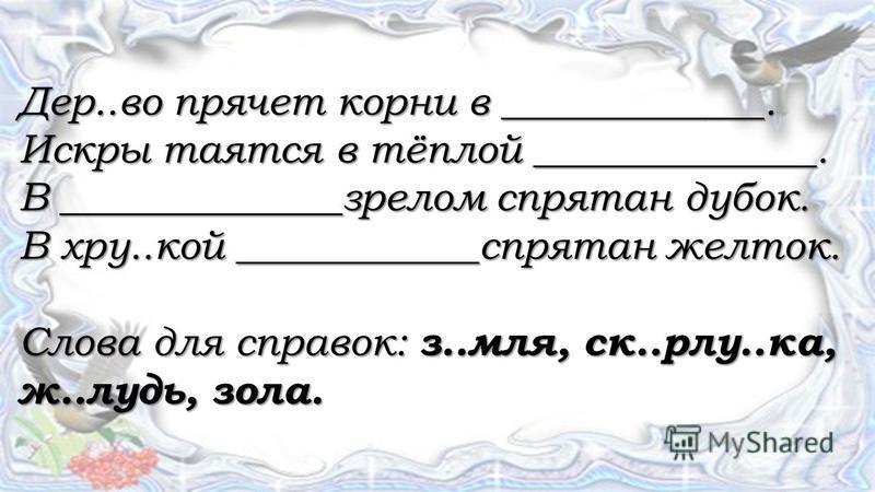 Дер..во прячет корни в _____________. Искры таятся в тёплой ______________. В ______________зрелом спрятан дубок. В кру..кой ____________спрятан желток. Слова для справок: з..моя, ск..рлу..ка, ж..лудь, зола.