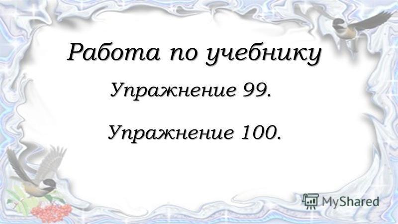 Работа по учебнику Работа по учебнику Упражнение 99. Упражнение 99. Упражнение 100. Упражнение 100.
