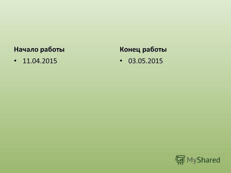 Начало работы 11.04.2015 Конец работы 03.05.2015