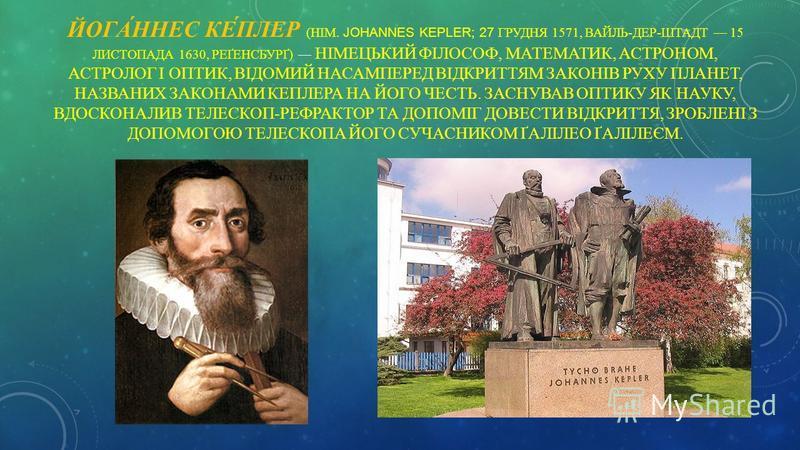 ЙОГА́ННЕС КЕ́ПЛЕР (НІМ. JOHANNES KEPLER; 27 ГРУДНЯ 1571, ВАЙЛЬ-ДЕР-ШТАДТ 15 ЛИСТОПАДА 1630, РЕҐЕНСБУРҐ) НІМЕЦЬКИЙ ФІЛОСОФ, МАТЕМАТИК, АСТРОНОМ, АСТРОЛОГ І ОПТИК, ВІДОМИЙ НАСАМПЕРЕД ВІДКРИТТЯМ ЗАКОНІВ РУХУ ПЛАНЕТ, НАЗВАНИХ ЗАКОНАМИ КЕПЛЕРА НА ЙОГО ЧЕС