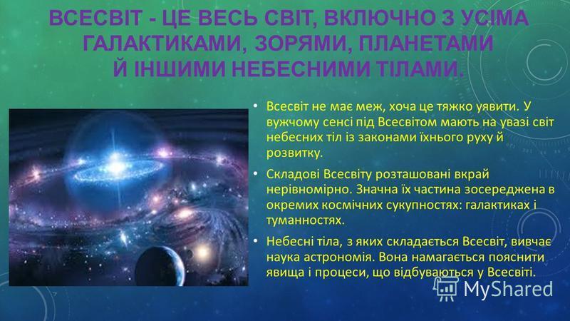 ВСЕСВІТ - ЦЕ ВЕСЬ СВІТ, ВКЛЮЧНО З УСІМА ГАЛАКТИКАМИ, ЗОРЯМИ, ПЛАНЕТАМИ Й ІНШИМИ НЕБЕСНИМИ ТІЛАМИ. Всесвіт не має меж, хоча це тяжко уявити. У вужчому сенсі під Всесвітом мають на увазі світ небесних тіл із законами їхнього руху й розвитку. Складові В