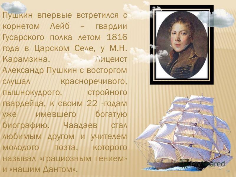 14 Пушкин впервые встретился с корнетом Лейб – гвардии Гусарского полка летом 1816 года в Царском Селе, у М.Н. Карамзина. Лицеист Александр Пушкин с восторгом слушал красноречивого, пышнокудрого, стройного гвардейца, к своим 22 -годам уже имевшего бо