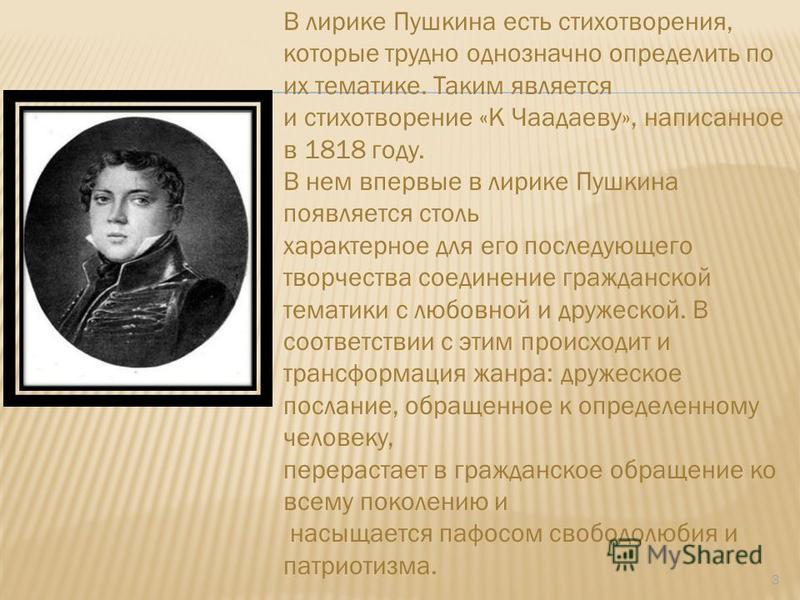 3 В лирике Пушкина есть стихотворения, которые трудно однозначно определить по их тематике. Таким является и стихотворение «К Чаадаеву», написанное в 1818 году. В нем впервые в лирике Пушкина появляется столь характерное для его последующего творчест