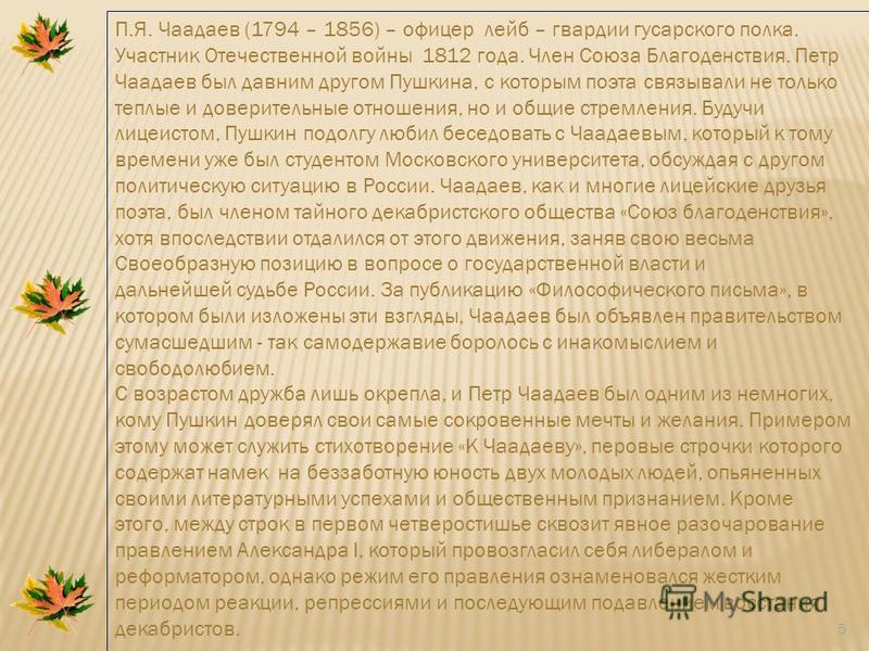 5 П.Я. Чаадаев (1794 – 1856) – офицер лейб – гвардии гусарского полка. Участник Отечественной войны 1812 года. Член Союза Благоденствия. Петр Чаадаев был давним другом Пушкина, с которым поэта связывали не только теплые и доверительные отношения, но