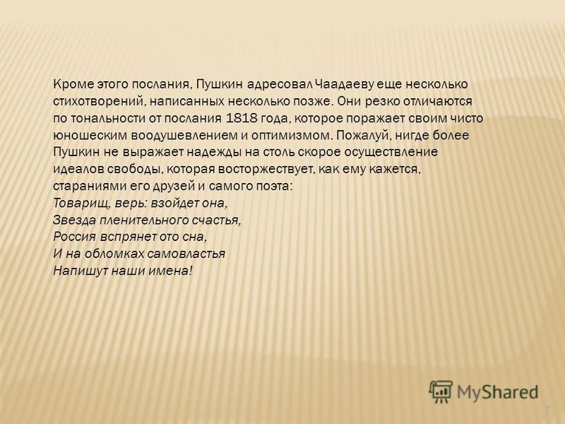 7 Кроме этого послания, Пушкин адресовал Чаадаеву еще несколько стихотворений, написанных несколько позже. Они резко отличаются по тональности от послания 1818 года, которое поражает своим чисто юношеским воодушевлением и оптимизмом. Пожалуй, нигде б