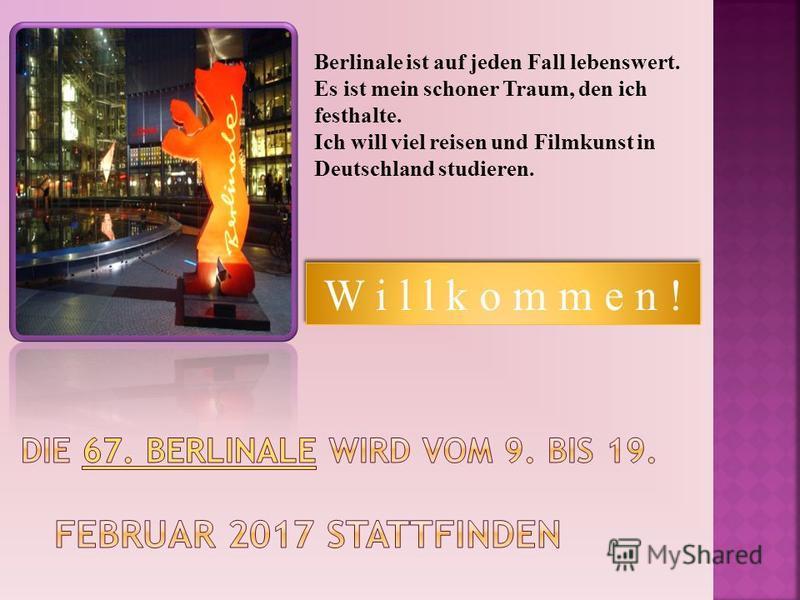 Berlinale ist auf jeden Fall lebenswert. Es ist mein schoner Traum, den ich festhalte. Ich will viel reisen und Filmkunst in Deutschland studieren. W i l l k o m m e n !
