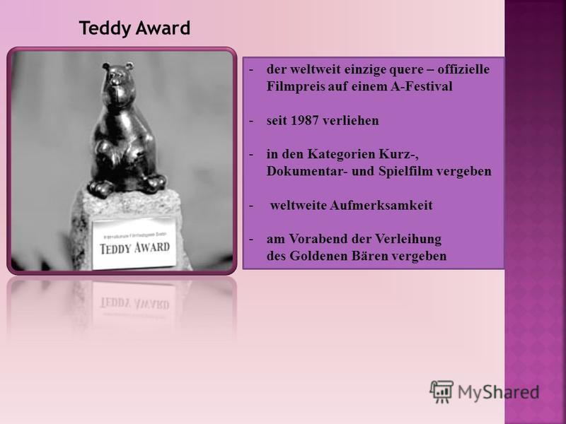 -der weltweit einzige quere – offizielle Filmpreis auf einem A-Festival -seit 1987 verliehen -in den Kategorien Kurz-, Dokumentar- und Spielfilm vergeben - weltweite Aufmerksamkeit -am Vorabend der Verleihung des Goldenen Bären vergeben Teddy Award