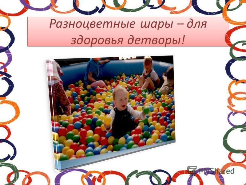 Разноцветные шары – для здоровья детворы!