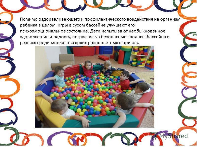 Помимо оздоравливающего и профилактического воздействия на организм ребенка в целом, игры в сухом бассейне улучшают его психоэмоциональное состояние. Дети испытывают необыкновенное удовольствие и радость, погружаясь в безопасные «волны» бассейна и ре