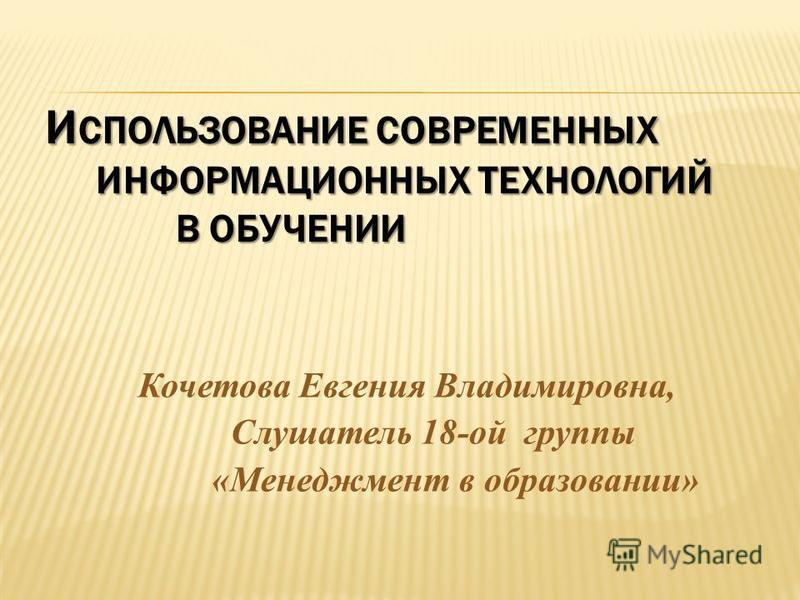 И СПОЛЬЗОВАНИЕ СОВРЕМЕННЫХ ИНФОРМАЦИОННЫХ ТЕХНОЛОГИЙ В ОБУЧЕНИИ И СПОЛЬЗОВАНИЕ СОВРЕМЕННЫХ ИНФОРМАЦИОННЫХ ТЕХНОЛОГИЙ В ОБУЧЕНИИ Кочетова Евгения Владимировна, Слушатель 18-ой группы «Менеджмент в образовании»