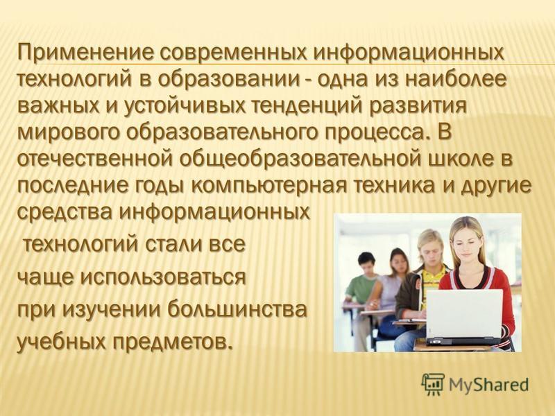 Применение современных информационных технологий в образовании - одна из наиболее важных и устойчивых тенденций развития мирового образовательного процесса. В отечественной общеобразовательной школе в последние годы компьютерная техника и другие сред