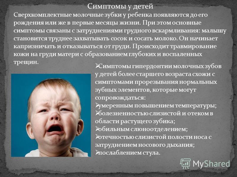 Симптомы у детей Сверхкомплектные молочные зубки у ребенка появляются до его рождения или же в первые месяцы жизни. При этом основные симптомы связаны с затруднениями грудного вскармливания: малышу становится труднее захватывать сосок и сосать молоко