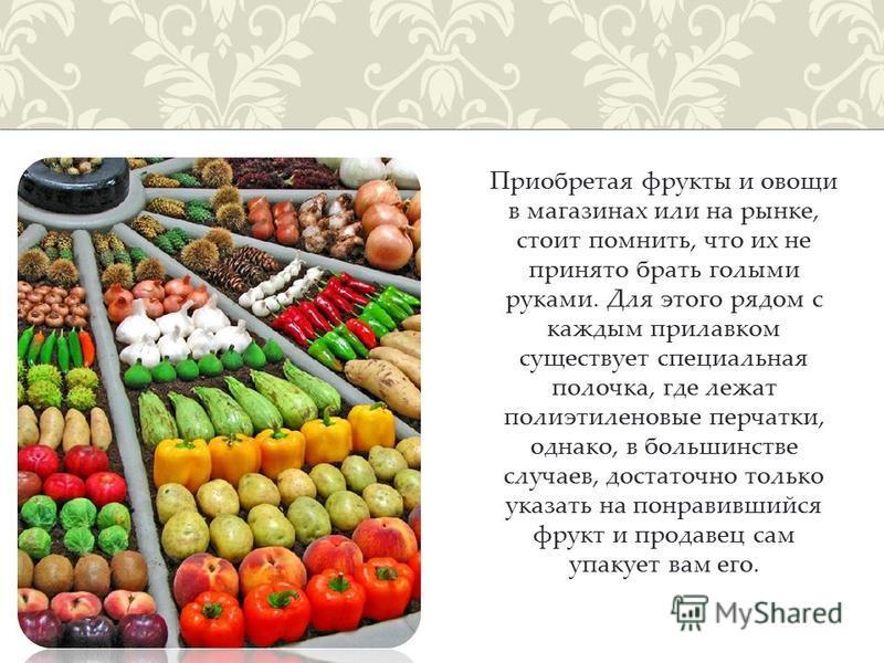 Приобретая фрукты и овощи в магазинах или на рынке, стоит помнить, что их не принято брать голыми руками. Для этого рядом с каждым прилавком существует специальная полочка, где лежат полиэтиленовые перчатки, однако, в большинстве случаев, достаточно