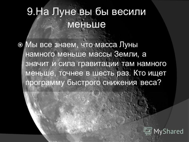 9. На Луне вы бы весили меньше Мы все знаем, что масса Луны намного меньше массы Земли, а значит и сила гравитации там намного меньше, точнее в шесть раз. Кто ищет программу быстрого снижения веса?