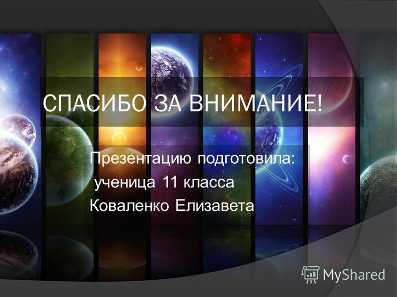 СПАСИБО ЗА ВНИМАНИЕ! Презентацию подготовила: ученица 11 класса Коваленко Елизавета