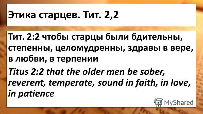 Этика старцев. Тит. 2,2 Тит. 2:2 чтобы старцы были бдительны, степенны, целомудренны, здравы в вере, в любви, в терпении Titus 2:2 that the older men be sober, reverent, temperate, sound in faith, in love, in patience