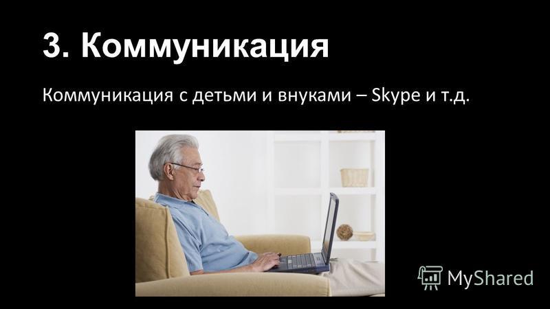 3. Коммуникация Коммуникация с детьми и внуками – Skype и т.д.