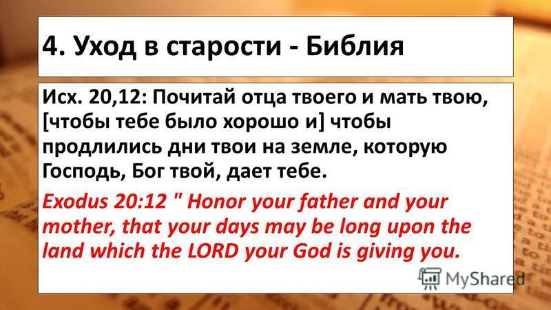 4. Уход в старости - Библия Исх. 20,12: Почитай отца твоего и мать твою, [чтобы тебе было хорошо и] чтобы продлились дни твои на земле, которую Господь, Бог твой, дает тебе. Exodus 20:12