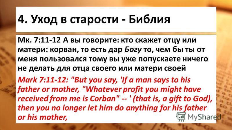 4. Уход в старости - Библия Мк. 7:11-12 А вы говорите: кто скажет отцу или матери: корван, то есть дар Богу то, чем бы ты от меня пользовался тому вы уже попускаете ничего не делать для отца своего или матери своей Mark 7:11-12: