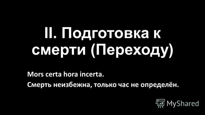 II. Подготовка к смерти (Переходу) Mors certa hora incerta. Смерть неизбежна, только час не определён.