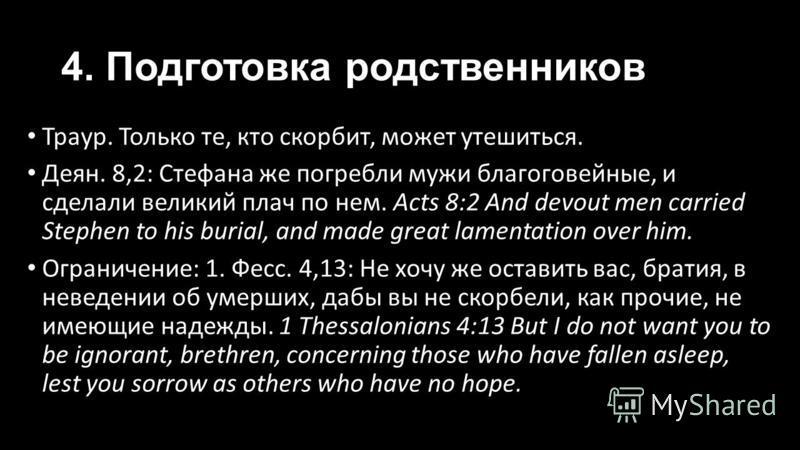 4. Подготовка родственников Траур. Только те, кто скорбит, может утешиться. Деян. 8,2: Стефана же погребли мужи благоговейные, и сделали великий плач по нем. Acts 8:2 And devout men carried Stephen to his burial, and made great lamentation over him.
