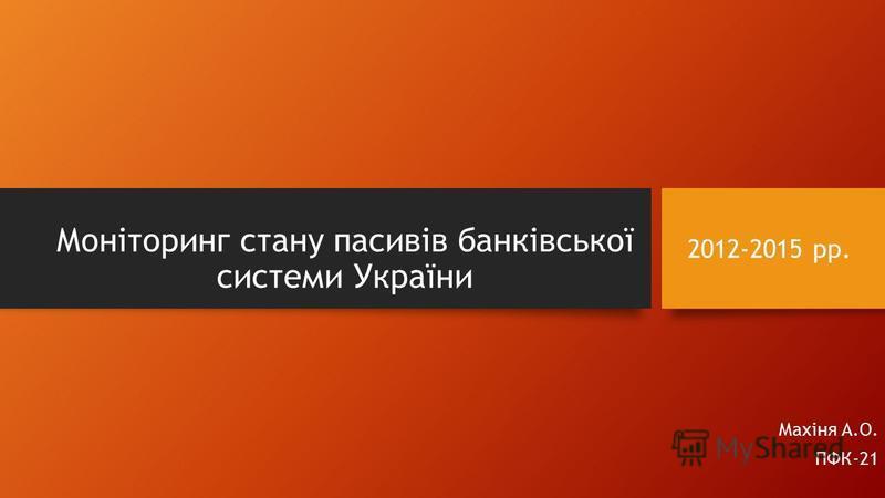 Моніторинг стану пасивів банківської системи України Махіня А.О. ПФК-21 2012-2015 рр.