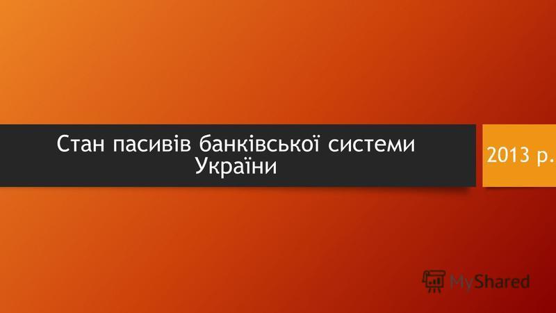 2013 р. Стан пасивів банківської системи України