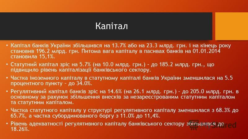 Капітал Капітал банків України збільшився на 13.7% або на 23.3 млрд. грн. і на кінець року становив 196.2 млрд. грн. Питома вага капіталу в пасивах банків на 01.01.2014 становила 15,1%. Статутний капітал зріс на 5.7% (на 10.0 млрд. грн.) - до 185.2 м