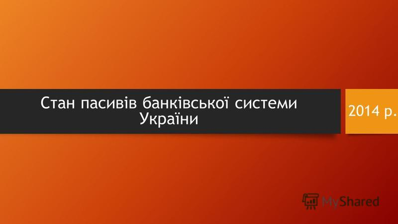 2014 р. Стан пасивів банківської системи України