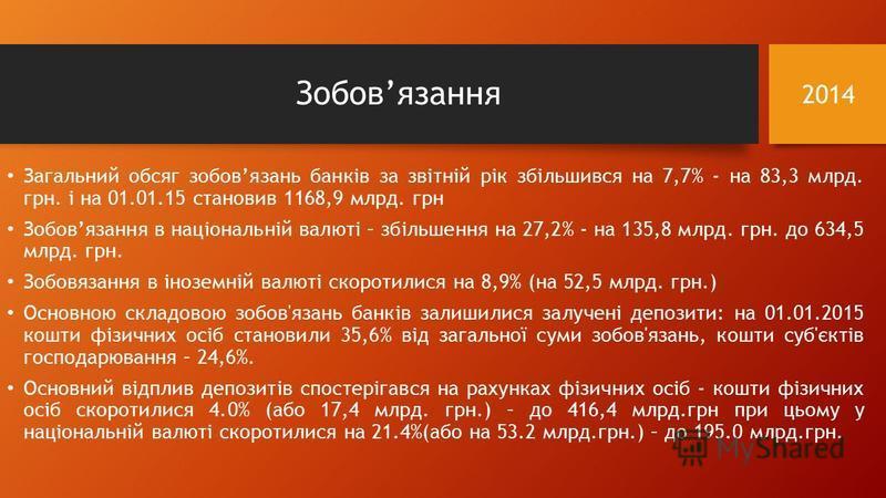 Зобовязання Загальний обсяг зобовязань банків за звітній рік збільшився на 7,7% - на 83,3 млрд. грн. і на 01.01.15 становив 1168,9 млрд. грн Зобовязання в національній валюті – збільшення на 27,2% - на 135,8 млрд. грн. до 634,5 млрд. грн. Зобовязання