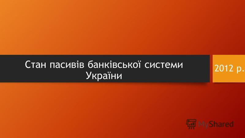 2012 р. Стан пасивів банківської системи України