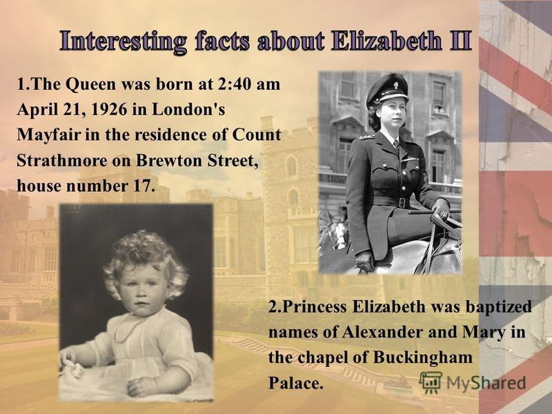 1.The Queen was born at 2:40 am April 21, 1926 in London's Mayfair in the residence of Count Strathmore on Brewton Street, house number 17. 2.Princess Elizabeth was baptized names of Alexander and Mary in the chapel of Buckingham Palace.