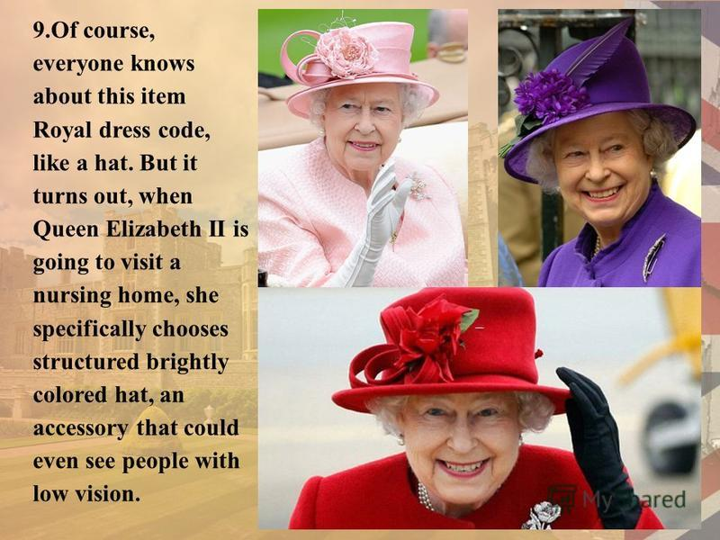 9.Of course, everyone knows about this item Royal dress code, like a hat. But it turns out, when Queen Elizabeth II is going to visit a nursing home, she specifically chooses structured brightly colored hat, an accessory that could even see people wi