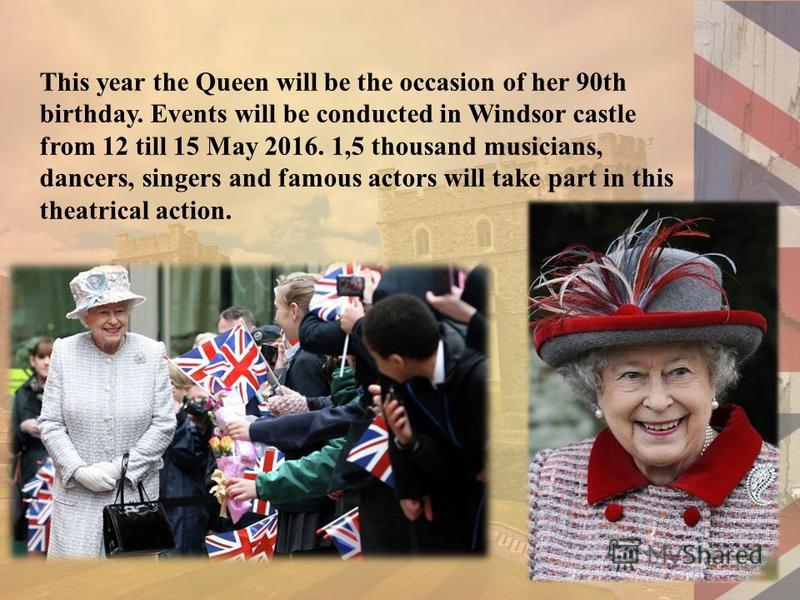 This year the Queen will be the occasion of her 90th birthday. Events will be conducted in Windsor castle from 12 till 15 May 2016. 1,5 thousand musicians, dancers, singers and famous actors will take part in this theatrical action.