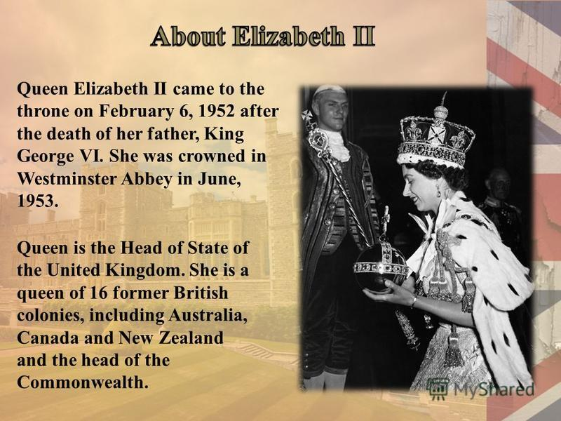 Queen Elizabeth II came to the throne on February 6, 1952 after the death of her father, King George VI. She was crowned in Westminster Abbey in June, 1953. Queen is the Head of State of the United Kingdom. She is a queen of 16 former British colonie