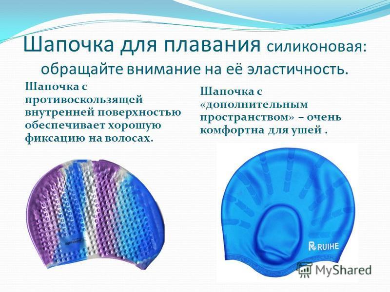 Шапочка для плавания силиконовая: обращайте внимание на её эластичность. Шапочка с противоскользящей внутренней поверхностью обеспечивает хорошую фиксацию на волосах. Шапочка с «дополнительным пространством» – очень комфортна для ушей.