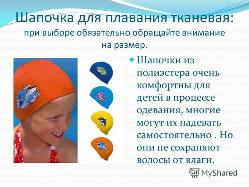 Шапочка для плавания тканевая: при выборе обязательно обращайте внимание на размер. Шапочки из полиэстера очень комфортны для детей в процессе одевания, многие могут их надевать самостоятельно. Но они не сохраняют волосы от влаги.