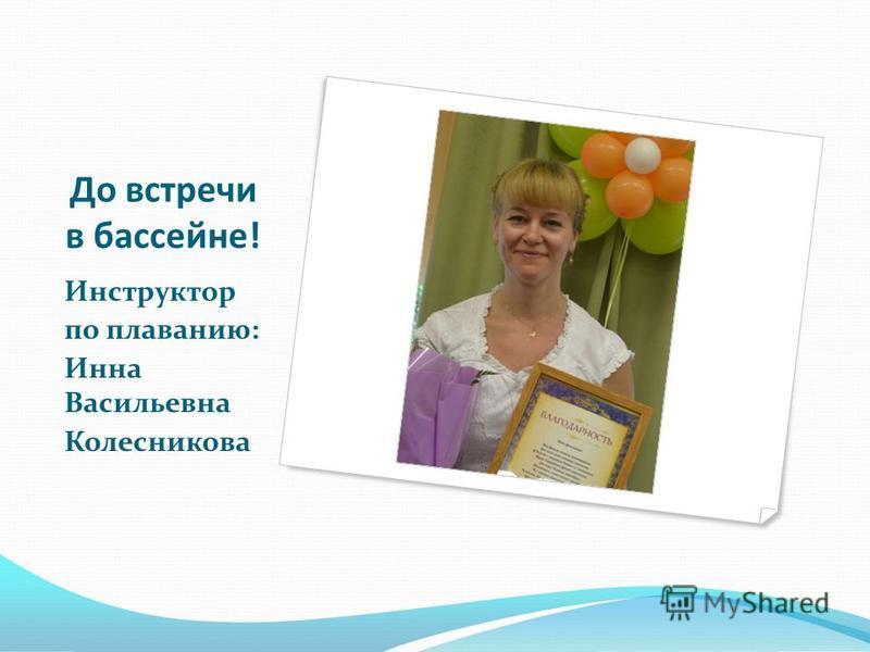 До встречи в бассейне! Инструктор по плаванию: Инна Васильевна Колесникова