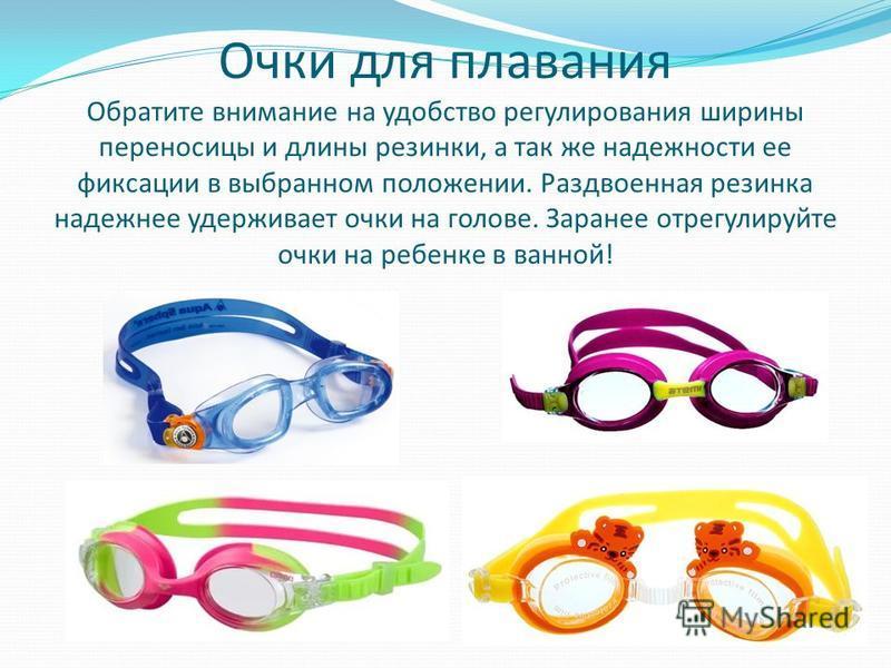 Очки для плавания Обратите внимание на удобство регулирования ширины переносицы и длины резинки, а так же надежности ее фиксации в выбранном положении. Раздвоенная резинка надежнее удерживает очки на голове. Заранее отрегулируйте очки на ребенке в ва