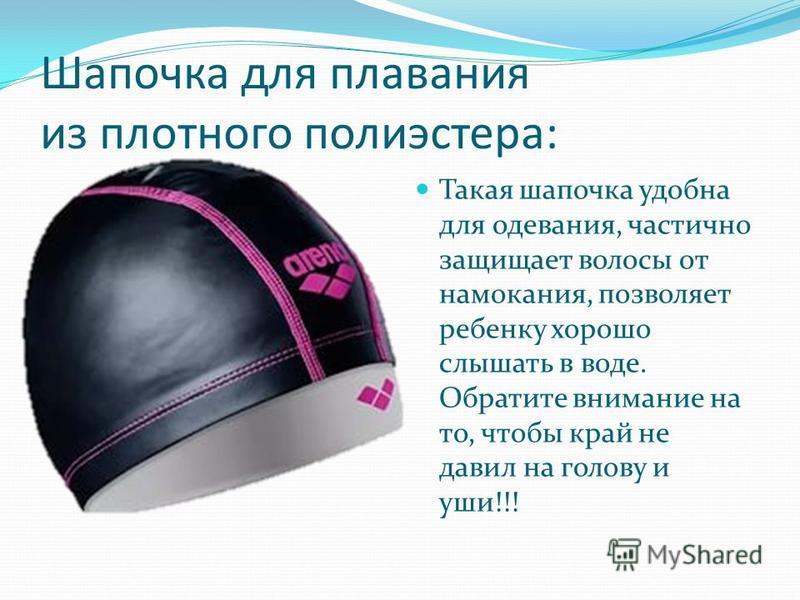 Шапочка для плавания из плотного полиэстера: Такая шапочка удобна для одевания, частично защищает волосы от намокания, позволяет ребенку хорошо слышать в воде. Обратите внимание на то, чтобы край не давил на голову и уши!!!