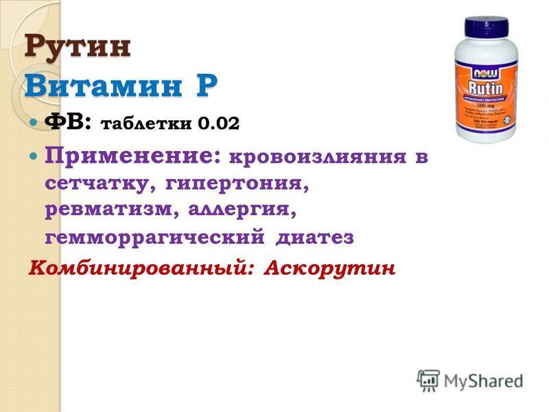 Рутин Витамин Р ФВ: таблетки 0.02 Применение: кровоизлияния в сетчатку, гипертония, ревматизм, аллергия, геморрагический диатез Комбинированный: Аскорутин