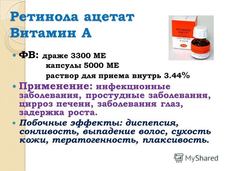 Ретинола ацетат Витамин А ФВ: драже 3300 МЕ капсулы 5000 МЕ раствор для приема внутрь 3.44 % Применение: инфекционные заболевания, простудные заболевания, цирроз печени, заболевания глаз, задержка роста. Побочные эффекты: диспепсия, сонливость, выпад