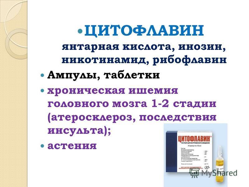 ЦИТОФЛАВИН янтарная кислота, инозин, никотинамид, рибофлавин Ампулы, таблетки хроническая ишемия головного мозга 1-2 стадии (атеросклероз, последствия инсульта); астения