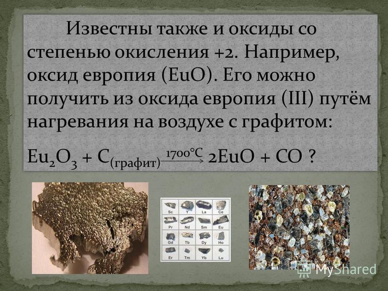 Известны также и оксиды со степенью окисления +2. Например, оксид европия (EuO). Его можно получить из оксида европия (III) путём нагревания на воздухе с графитом: Eu 2 O 3 + C (графит) 1700°C 2EuO + CO ? Известны также и оксиды со степенью окисления