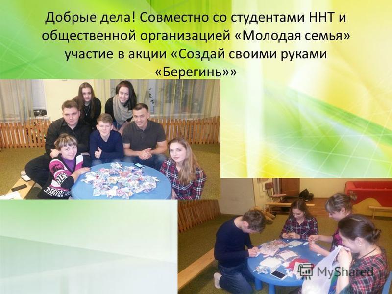 Добрые дела! Совместно со студентами ННТ и общественной организацией «Молодая семья» участие в акции «Создай своими руками «Берегинь»»